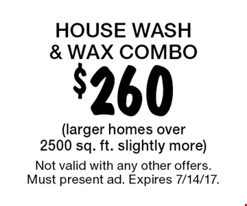 House wash & wax combo $260 (larger homes over 2500 sq. ft. slightly more). Not valid with any other offers. Must present ad. Expires 7/14/17.