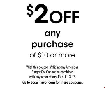 $2 OFF any purchase of $10 or more. With this coupon. Valid at any American Burger Co. Cannot be combined with any other offers. Exp. 11-3-17. Go to LocalFlavor.com for more coupons.