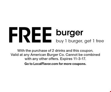 Free burger. Buy 1 burger, get 1 free. With the purchase of 2 drinks and this coupon. Valid at any American Burger Co. Cannot be combined with any other offers. Expires 11-3-17. Go to LocalFlavor.com for more coupons.