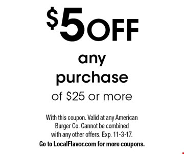 $5 OFF any  purchase of $25 or more. With this coupon. Valid at any American Burger Co. Cannot be combinedwith any other offers. Exp. 11-3-17. Go to LocalFlavor.com for more coupons.