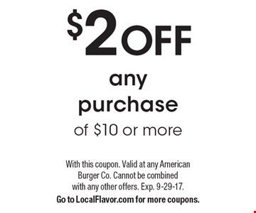 $2 OFF any purchase of $10 or more. With this coupon. Valid at any American Burger Co. Cannot be combined with any other offers. Exp. 9-29-17. Go to LocalFlavor.com for more coupons.