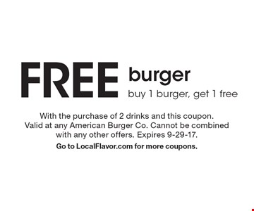 Free burger. Buy 1 burger, get 1 free. With the purchase of 2 drinks and this coupon. Valid at any American Burger Co. Cannot be combined with any other offers. Expires 9-29-17. Go to LocalFlavor.com for more coupons.