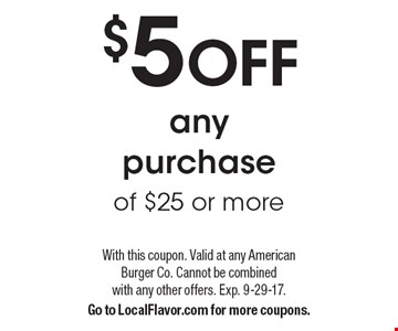 $5 OFF any purchase of $25 or more. With this coupon. Valid at any American Burger Co. Cannot be combined with any other offers. Exp. 9-29-17. Go to LocalFlavor.com for more coupons.