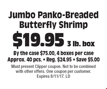 $19.95 3 lb. box Jumbo Panko-Breaded Butterfly Shrimp By the case $75.00, 4 boxes per caseApprox. 40 pcs. - Reg. $24.95 - Save $5.00. Must present Clipper coupon. Not to be combined with other offers. One coupon per customer. Expires 8/11/17. LD