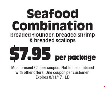 $7.95 per package Seafood Combinationbreaded flounder, breaded shrimp  & breaded scallops. Must present Clipper coupon. Not to be combined with other offers. One coupon per customer. Expires 8/11/17.LD