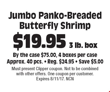 $19.95 3 lb. box Jumbo Panko-Breaded Butterfly Shrimp By the case $75.00, 4 boxes per caseApprox. 40 pcs. - Reg. $24.95 - Save $5.00. Must present Clipper coupon. Not to be combined with other offers. One coupon per customer. Expires 8/11/17. NCN