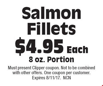 $4.95 Each Salmon Fillets 8 oz. Portion. Must present Clipper coupon. Not to be combined with other offers. One coupon per customer. Expires 8/11/17.NCN