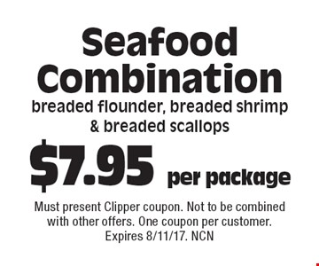 $7.95 per package Seafood Combinationbreaded flounder, breaded shrimp  & breaded scallops. Must present Clipper coupon. Not to be combined with other offers. One coupon per customer. Expires 8/11/17. NCN