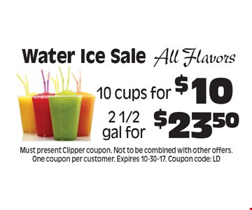 Water Ice Sale All Flavors 10 cups for $10, 2 1/2 gal for $23.50. Must present Clipper coupon. Not to be combined with other offers. One coupon per customer. Expires 10-30-17. Coupon code: LD