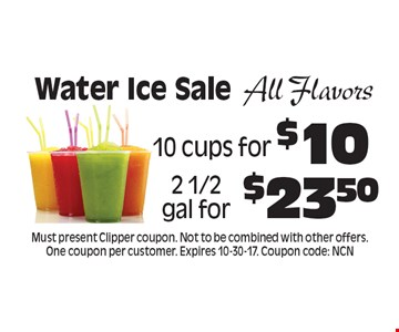 Water Ice Sale All Flavors 10 cups for $10, 2 1/2 gal for $23.50. Must present Clipper coupon. Not to be combined with other offers. One coupon per customer. Expires 10-30-17. Coupon code: NCN