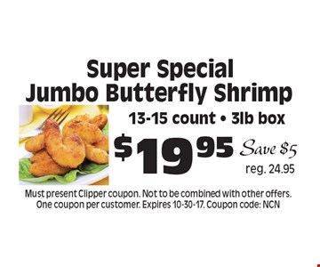 Super Special $19.95 Jumbo Butterfly Shrimp 13-15 count - 3lb box. Must present Clipper coupon. Not to be combined with other offers. One coupon per customer. Expires 10-30-17. Coupon code: NCN