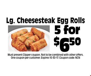 5 for $6.50 Lg. Cheesesteak Egg Rolls. Must present Clipper coupon. Not to be combined with other offers. One coupon per customer. Expires 10-30-17. Coupon code: NCN