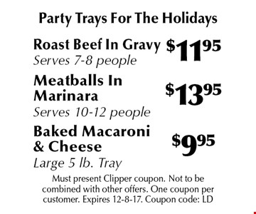 Party Trays For The Holidays $9.95 Baked Macaroni & Cheese Large 5 lb. Tray. $13.95 Meatballs In Marinara. Serves 10-12 people. $11.95 Roast Beef In Gravy Serves 7-8 people. . Must present Clipper coupon. Not to be combined with other offers. One coupon per customer. Expires 12-8-17. Coupon code: LD