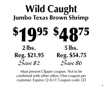Wild Caught $48.75 Jumbo Texas Brown Shrimp 5lbs. Reg. $54.75 Save $6 . $19.95 Jumbo Texas Brown Shrimp 2lbs. Reg. $21.95 Save $2. Must present Clipper coupon. Not to be combined with other offers. One coupon per customer. Expires 12-8-17. Coupon code: LD