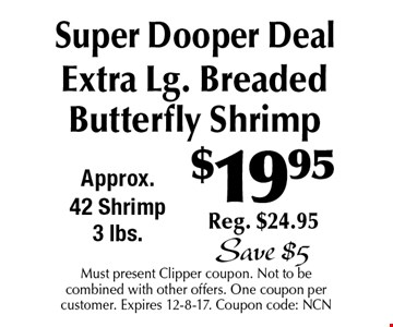 $19.95 Super Dooper Deal Extra Lg. Breaded Butterfly Shrimp Reg. $24.95 Save $5. Must present Clipper coupon. Not to be combined with other offers. One coupon per customer. Expires 12-8-17. Coupon code: NCN
