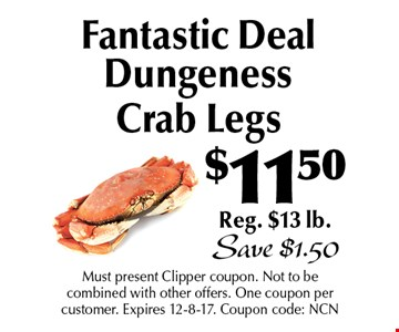 $11.50 Fantastic Deal Dungeness Crab Legs. Reg. $13 lb. Save $1.50. Must present Clipper coupon. Not to be combined with other offers. One coupon per customer. Expires 12-8-17. Coupon code: NCN
