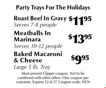 Party Trays For The Holidays! $9.95 Baked Macaroni & Cheese Large 5 lb. Tray OR $13.95 Meatballs In Marinara Serves 10-12 people OR $11.95 Roast Beef In Gravy Serves 7-8 people.   Must present Clipper coupon. Not to be combined with other offers. One coupon per customer. Expires 12-8-17. Coupon code: NCN