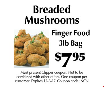 $7.95 Breaded Mushrooms. Finger Food. 3lb Bag. Must present Clipper coupon. Not to be combined with other offers. One coupon per customer. Expires 12-8-17. Coupon code: NCN