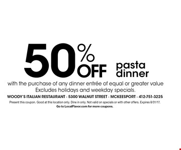 50% OFF pasta dinner with the purchase of any dinner entree of equal or greater value Excludes holidays and weekday specials. . Present this coupon. Good at this location only. Dine in only. Not valid on specials or with other offers. Expires 8/31/17.Go to LocalFlavor.com for more coupons.