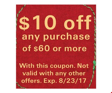 $10 Off any purchase of $60 or more. With this coupon. Not valid with any other offers. Exp. 8/23/17.