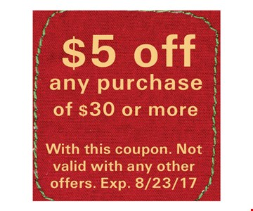 $5 Off any purchase of $30 or more. With this coupon. Not valid with any other offers. Exp. 8/23/17.