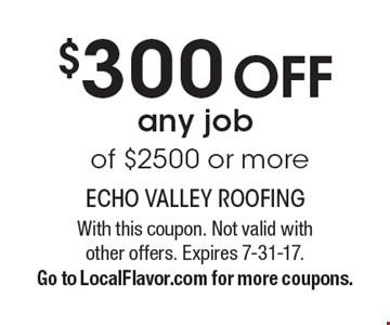 $300 off any job of $2500 or more. With this coupon. Not valid with other offers. Expires 7-31-17. Go to LocalFlavor.com for more coupons.