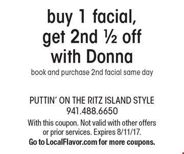 buy 1 facial, get 2nd 1/2 off with Donnabook and purchase 2nd facial same day With this coupon. Not valid with other offers or prior services. Expires 8/11/17.Go to LocalFlavor.com for more coupons.