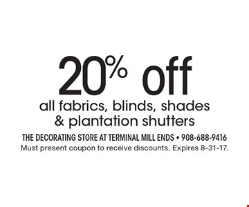 20% off all fabrics, blinds, shades & plantation shutters. Must present coupon to receive discounts. Expires 8-31-17.