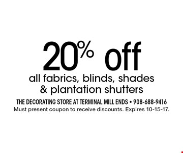 20% off all fabrics, blinds, shades & plantation shutters. Must present coupon to receive discounts. Expires 10-15-17.