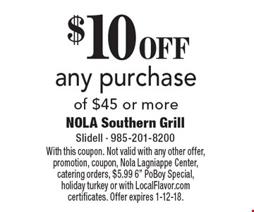 $10 OFF any purchase of $45 or more. With this coupon. Not valid with any other offer, promotion, coupon, Nola Lagniappe Center, catering orders, $5.99 6