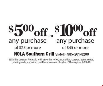 $5.00 off any purchase of $25 or more $10.00 off any purchase of $45 or more. With this coupon. Not valid with any other offer, promotion, coupon, event venue,catering orders or with LocalFlavor.com certificates. Offer expires 2-23-18.