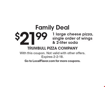 Family Deal. $21.99 for 1 large cheese pizza, single order of wings & 2-liter soda. With this coupon. Not valid with other offers. Expires 2-2-18. Go to LocalFlavor.com for more coupons.