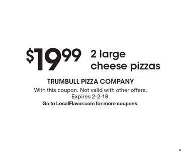 $19.99 for 2 large cheese pizzas. With this coupon. Not valid with other offers. Expires 2-2-18. Go to LocalFlavor.com for more coupons.