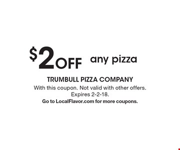 $2 Off any pizza. With this coupon. Not valid with other offers. Expires 2-2-18. Go to LocalFlavor.com for more coupons.