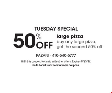 Tuesday Special. 50% Off large pizza buy any large pizza, get the second 50% off. With this coupon. Not valid with other offers. Expires 8/25/17. Go to LocalFlavor.com for more coupons.