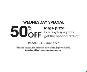 WEDNESDAY Special 50% Off large pizza buy any large pizza, get the second 50% off. With this coupon. Not valid with other offers. Expires 10/6/17. Go to LocalFlavor.com for more coupons.