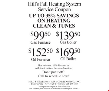 UP TO 35% SAVINGS ON HEATING CLEAN & TUNES $152.50 Oil Furnace. $169.50 Oil Boiler. $139.50 Gas Boiler. $99.50 Gas Furnace. Plus sales tax. 10% discount on additional units at the same location. Don't put it off! Call to schedule now! Must present coupon at time of service. Not valid on prior services or estimates. Offer expires 10-31-17.