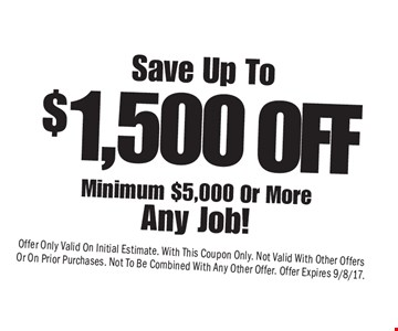 Save up to $1,500 minimum $5,000 or more any job! Offer Only Valid On Initial Estimate. With This Coupon Only. Not Valid With Other Offers Or On Prior Purchases. Not To Be Combined With Any Other Offer. Offer Expires 9/8/17.