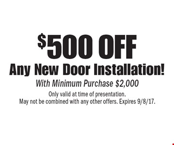 $500 off any new door installation! $500 off Any New Door Installation! With Minimum Purchase $2,000. Only valid at time of presentation. May not be combined with any other offers. Expires 9/8/17.