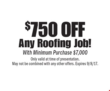$750 off any roofing job! With minimum purchase $7,000. Only valid at time of presentation. May not be combined with any other offers. Expires 9/8/17.