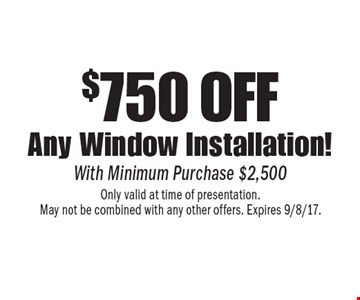 $750 off any window installation! With minimum purchase $2,500. Only valid at time of presentation. May not be combined with any other offers. Expires 9/8/17.