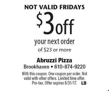 Not valid Fridays $3off your next order of $23 or more. With this coupon. One coupon per order. Not valid with other offers. Limited time offer. Pre-tax. Offer expires 8/31/17.