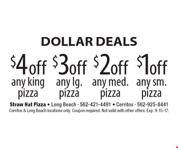 DOLLAR DEALS $1 off any sm. pizza. $2 off any med. pizza. $3 off any lg. pizza. $4 off any king pizza. Cerritos & Long Beach locations only. Coupon required. Not valid with other offers. Exp. 9-15-17.