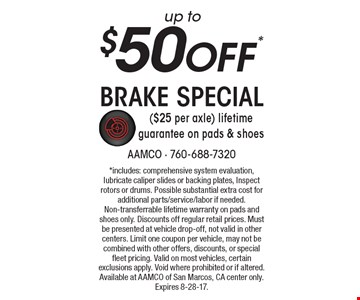 up to $50 Off* Brake Special ($25 per axle) lifetime guarantee on pads & shoes. *includes: comprehensive system evaluation, lubricate caliper slides or backing plates, Inspect rotors or drums. Possible substantial extra cost for additional parts/service/labor if needed. Non-transferrable lifetime warranty on pads and shoes only. Discounts off regular retail prices. Must be presented at vehicle drop-off, not valid in other centers. Limit one coupon per vehicle, may not be combined with other offers, discounts, or special fleet pricing. Valid on most vehicles, certain exclusions apply. Void where prohibited or if altered. Available at AAMCO of San Marcos, CA center only. Expires 8-28-17.