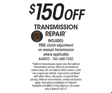 $150 Off Transmission Repair* Includes: FREE clutch adjustment on manual transmission where applicable. *Valid on transmission repair only. Not valid on transmission service. Must be presented at vehicle drop-off, not valid in other centers. Limit one coupon per vehicle, may not be combined with other offers, discounts, or special fleet pricing. Valid on most vehicles, certain exclusions apply. Void where prohibited or if altered. Available at AAMCO of San Marcos, CA center only. Expires 8-28-17.