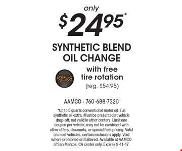 only $24.95* Synthetic Blend Oil Change with free tire rotation (reg. $54.95). *Up to 5 quarts conventional motor oil. Full synthetic oil extra. Must be presented at vehicle drop-off, not valid in other centers. Limit one coupon per vehicle, may not be combined with other offers, discounts, or special fleet pricing. Valid on most vehicles, certain exclusions apply. Void where prohibited or if altered. Available at AAMCO of San Marcos, CA center only. Expires 9-11-17.