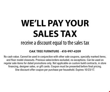 We'll pay your sales tax. Receive a discount equal to the sales tax. No cash value. Cannot be used in conjunction with other sale coupons, specially marked items, and floor model closeouts. Previous sales/orders excluded, no exceptions. Can be used on regular sale items for dated promotions only. Not applicable on custom build contracts, in store financing, designer sales, or gift cards. Coupon must be presented before final pricing. One discount offer coupon per purchase per household. Expires 10/23/17.