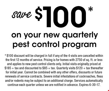 Save $100* on your new quarterly pest control program. * $100 discount will be charged in full if any of the 4 visits are cancelled within the first 12 months of service. Pricing is for homes with 2750 of sq. ft. or less and applies to new pest control clients only. Initial visits originally priced at $185 + tax and discounted to $85 + tax. Quarterly visits $120 + tax thereafter for initial year. Cannot be combined with any other offers, discounts or future renewals of service contracts. Severe initial infestations of cockroaches, fleas and/or rodents may be subject to an additional charge. Services automatically continue each quarter unless we are notified in advance. Expires 6-30-17.