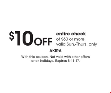 $10 OFF entire check of $60 or more valid Sun.-Thurs. only. With this coupon. Not valid with other offers or on holidays. Expires 8-11-17.