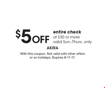 $5 OFF entire check of $30 or more valid Sun.-Thurs. only. With this coupon. Not valid with other offers or on holidays. Expires 8-11-17.